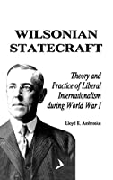 Wilsonian Statecraft: Theory and Practice of Liberal Internationalism During World War I (America in the Modern World)
