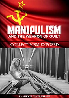 Manipulism and the Weapon of Guilt: Collectivism Exposed by [Nissen, Mikkel Clair]