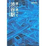 迷い迷って渋谷駅 日本一の「迷宮ターミナル」の謎を解く