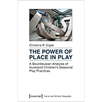The Power of Place in Play: A Bourdieusian Analysis of Auckland Children's Seasonal Play Practices (Social and Cultural Geography)