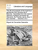 The Life and Exploits of the Ingenious Gentleman Don Quixote de La Mancha. Translated from the Original Spanish of Miguel Cervantes de Saavedra. by Charles Jarvis, Esq; In Two Volumes. ... Volume 2 of 2