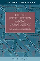 Ethnic Identification Among Urban Latinos: Language and Flexibility (The New Americans: Recent Immigration and American Society)