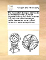 The Association: Being an Address to the Members of the Church of England Shewing How Much It Is Their Duty, and How Much They Might Render Themselves Superior to All Parties and Sects Amongst Them