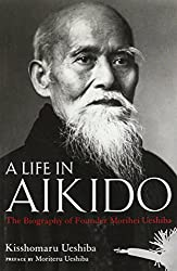 A Life in Aikido: The Biography of Founder Morihei Ueshiba