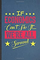 If Economics Can't Fix It We're All Screwed: Funny Blank Lined Notebook/ Journal For Economics, Teacher Professor Student, Inspirational Saying Unique Special Birthday Gift Idea Personal 6x9 110 Pages
