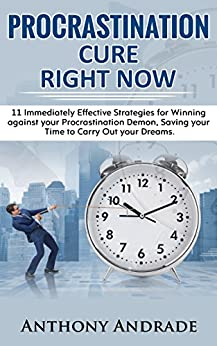 PROCRASTINATION CURE RIGHT NOW: 11 Immediately Effective Strategies for Winning against your Procrastination Demon, Saving your Time to Carry Out your Dreams by [Andrade, Anthony]