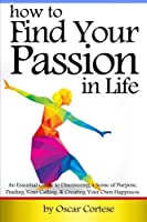 How to Find Your Passion In Life: An Essential Guide to Discovering a Sense of Purpose Finding Your Calling and Creating Your Own Happiness [並行輸入品]