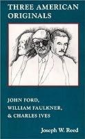 Three American Originals: John Ford, William Faulkner, & Charles Ives