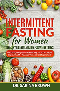 Intermittent Fasting For Women: Healthy Lifestyle Guide For Weight Loss: Diet Guide for Beginners That Will Help You to Lose Weight, Improve Health + Advice for Ketogenic and Vegan Habits by [Brown, Dr. Sarina]