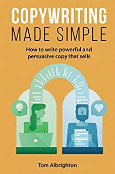 Copywriting Made Simple: How to write powerful and persuasive copy that sells by [Albrighton, Tom]