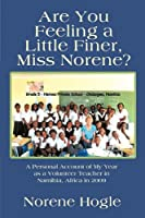 Are You Feeling a Little Finer, Miss Norene?: A Personal Account of My Year As a Volunteer Teacher in Namibia, Africa in 2009