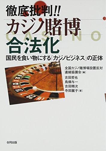 徹底批判!! カジノ賭博合法化: 国民を食い物にする「カジノビジネス」の正体