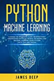 Python Machine Learning: A Hands-On Beginner's Guide to Effectively Understand Artificial Neural Networks and Machine Learning Using Python (With Tips and Tricks)