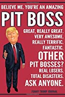 Funny Trump Journal - Believe Me. You're An Amazing Pit Boss Great, Really Great. Very Awesome. Really Terrific. Other Pit Bosses? Total Disasters. Ask Anyone.: Pit Boss Gift Trump Gag Gift Better Than A Card Notebook