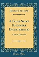 A False Saint (l'Envers d'Une Sainte): A Play in Three Acts (Classic Reprint)