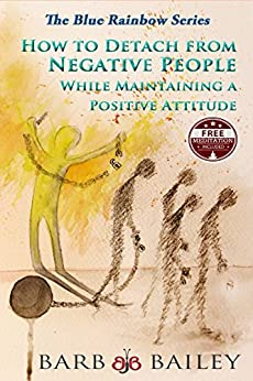 How to Detach from Negative People: While Maintaining a Positive Attitude (The Blue Rainbow Series) by [Bailey, Barb]