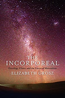 The Incorporeal: Ontology, Ethics, and the Limits of Materialism by [Grosz, Elizabeth]