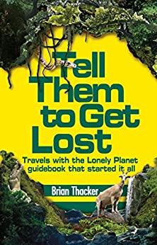 Tell Them to Get Lost: Travels With the Lonely Planet Guide Book That Started it All by [Thacker, Brian]