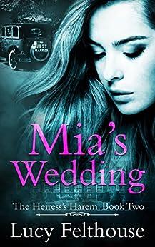 Mia's Wedding: A Reverse Harem Romance Novel (The Heiress's Harem Book 2) by [Felthouse, Lucy]