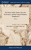 The Books of Job, Psalms, Proverbs, Ecclesiastes, and the Song of Solomon, Paraphrased: With Arguments to Each Chapter, and Annotations Thereupon. by ... Dr. Simon Patrick, ... Vol. III. the Sixth Edition Corrected. of 3; Volume 3