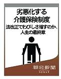 劣悪化する介護保険制度 法改正でわびしさ増すのか、人生の最終章 (朝日新聞デジタルSELECT)