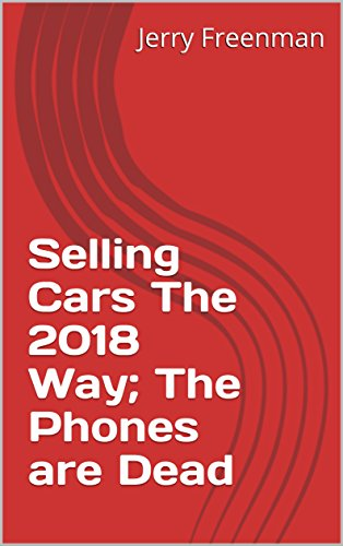 Selling Cars The 2018 Way; The Phones are Dead (English Edition)