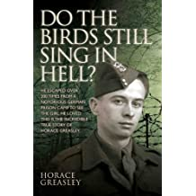 Do the Birds Still Sing in Hell? - He escaped over 200 times from a notorious German prison camp to see the girl he loved. This is the incredible true story of Horace Greasley