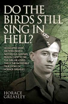 Do the Birds Still Sing in Hell? - He escaped over 200 times from a notorious German prison camp to see the girl he loved. This is the incredible true story of Horace Greasley by [Greasley, Horace, Scott, Ken]