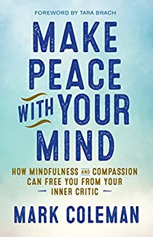 Make Peace with Your Mind: How Mindfulness and Compassion Can Free You from Your Inner Critic by [Coleman, Mark]