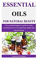 Essential Oils For Natural Beauty: The complete beginner's guide to using essential oils for a more glowing, radiant and natural beauty