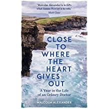 Close to Where the Heart Gives Out: A Year in the Life of an Orkney Doctor