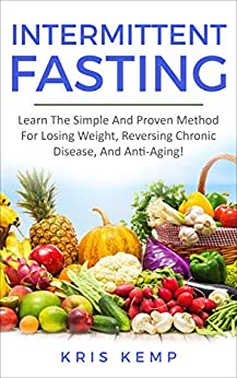 Intermittent Fasting: Learn The Simple And Proven Method For Losing Weight, Reversing Chronic Disease, And Anti-Aging! by [Kemp, Kris]
