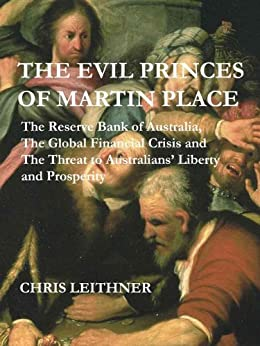 The Evil Princes of Martin Place: The Reserve Bank of Australia, the Global Financial Crisis and the Threat to Australians' Liberty and Prosperity by [Leithner, Chris]