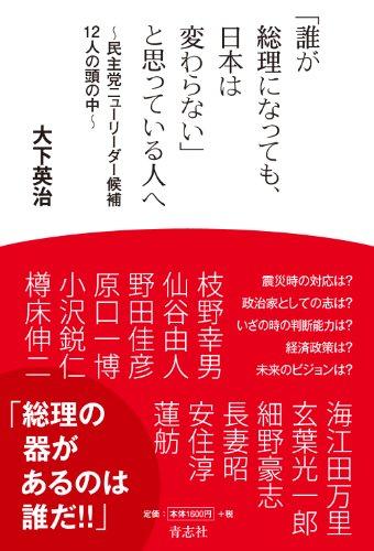 「誰が総理になっても、日本は変わらない」と思っている人へ ~民主党ニューリーダー候補12人の頭の中~の詳細を見る