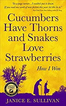"""Cucumbers Have Thorns and Snakes Love Strawberries"": How I won by [Sullivan, Janice E.]"