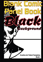 Blank Comic Panel Book- Black Background: The New Black Paper Cartoon Strip Sketchbook, With Multi Panels Layout to Release Plot Ideas of Graphic Novelists, With Freehand Unlimited Number of Frames! (Creative Art Talent Templates)