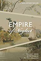 Empire of Neglect: The West Indies in the Wake of British Liberalism (Radical Americas)
