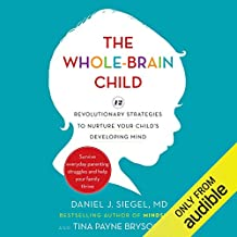The Whole Brain Child: 12 Revolutionary Strategies to Nurture Your Child's Developing Mind