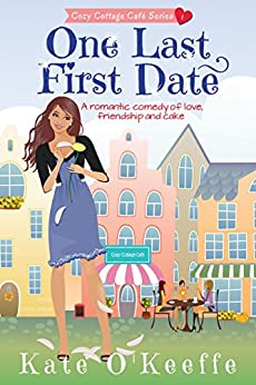 One Last First Date: A romantic comedy of love, friendship and cake (Cozy Cottage Café Book 1) by [O'Keeffe, Kate]