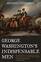 George Washington's Indispensable Men: The 32 Aides-De-Camp Who Helped Win American Independence