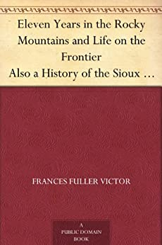 Eleven Years in the Rocky Mountains and Life on the Frontier Also a History of the Sioux War, and a Life of Gen. George A. Custer with Full Account of His Last Battle by [Victor, Frances Fuller]