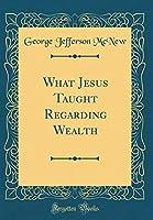 What Jesus Taught Regarding Wealth (Classic Reprint)