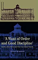 A Want of Good Order and Discipline: Rules, Discretion and the Victorian Prison