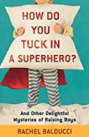 How Do You Tuck In a Superhero?: And Other Delightful Mysteries Of Raising Boys (Spire Books)