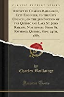 Report by Charles Baillairge, City Engineer, to the City Council, on the 3rd Section of the Quebec and Lake St. John Railway, Northward from St. Raymond, Quebec, Sept. 24th, 1885 (Classic Reprint)