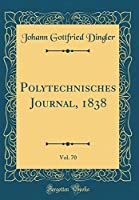 Polytechnisches Journal, 1838, Vol. 70 (Classic Reprint)