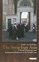 The Syria-Iran Axis: Cultural Diplomacy and International Relations in the Middle East (Library of Modern Middle East Studies) by Nadia von Maltzahn(2015-06-30)