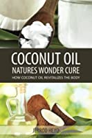Coconut Oil- Natures Wonder Cure: How Coconut Oil Revitalizes The Body [並行輸入品]