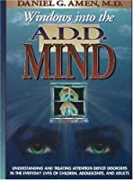 Windows into the A.D.D. Mind: Understanding and Treating Attention Deficit Disorders in the Everyday Lives of Children, Adolescents and Adults