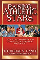 Raising Athletic Stars: How to Put Integrity And Character Development Back in Play